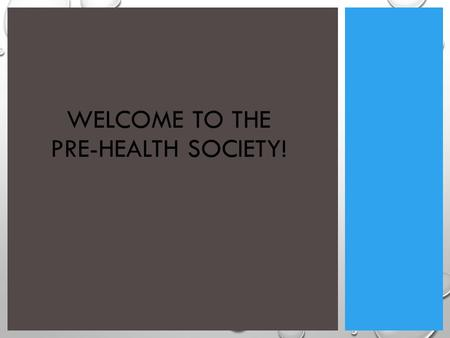 WELCOME TO THE PRE-HEALTH SOCIETY!. WHAT WE'RE ABOUT: EDUCATION WORKSHOPS, COURSES GUEST SPEAKERS STUDY GROUPS, INFORMATION SHARING LEADERSHIP PHS EXECUTIVE.