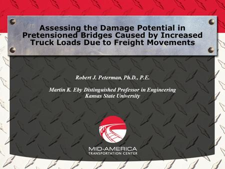 Assessing the Damage Potential in Pretensioned Bridges Caused by Increased Truck Loads Due to Freight Movements Robert J. Peterman, Ph.D., P.E. Martin.