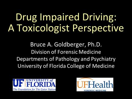 Drug Impaired Driving: A Toxicologist Perspective Bruce A. Goldberger, Ph.D. Division of Forensic Medicine Departments of Pathology and Psychiatry University.