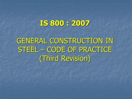 IS 800 : 2007 GENERAL CONSTRUCTION IN STEEL – CODE OF PRACTICE (Third Revision)