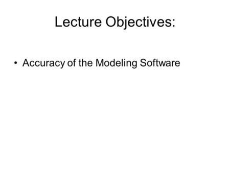 Lecture Objectives: Accuracy of the Modeling Software.