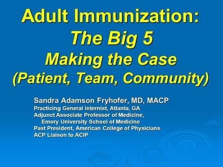Adult Immunization: The Big 5 Making the Case (Patient, Team, Community) Adult Immunization: The Big 5 Making the Case (Patient, Team, Community) Sandra.