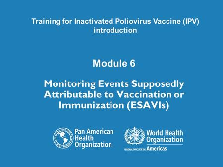 Module 6 Monitoring Events Supposedly Attributable to Vaccination or Immunization (ESAVIs) Training for Inactivated Poliovirus Vaccine (IPV) introduction.