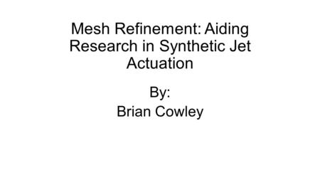 Mesh Refinement: Aiding Research in Synthetic Jet Actuation By: Brian Cowley.