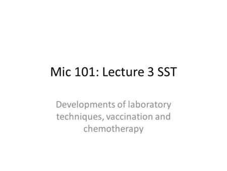 Mic 101: Lecture 3 SST Developments of laboratory techniques, vaccination and chemotherapy.