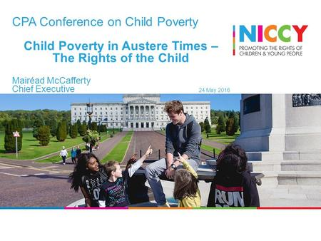 CPA Conference on Child Poverty Child Poverty in Austere Times – The Rights of the Child Mairéad McCafferty Chief Executive 24 May 2016.