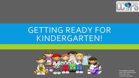 GETTING READY FOR KINDERGARTEN! Presentation created by: Kaymi Plank & Becky Jarboe CCPS Judy Center Community Specialists.