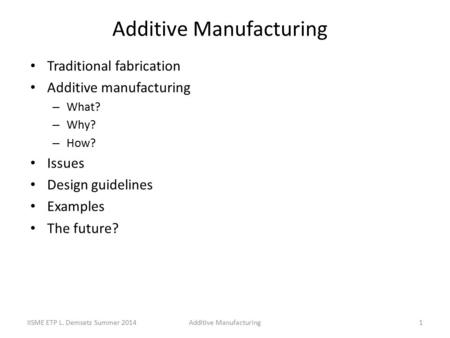 Additive Manufacturing Traditional fabrication Additive manufacturing – What? – Why? – How? Issues Design guidelines Examples The future? Additive ManufacturingIISME.