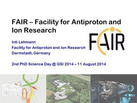 Inti Lehmann Facility for Antiproton and Ion Research Darmstadt, Germany 2nd PhD Science GSI 2014 – 11 August 2014 FAIR – Facility for Antiproton.