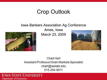 Department of Economics Crop Outlook Iowa Bankers Association Ag Conference Ames, Iowa March 23, 2009 Chad Hart Assistant Professor/Grain Markets Specialist.