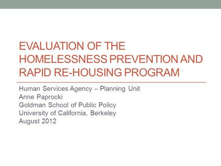 EVALUATION OF THE HOMELESSNESS PREVENTION AND RAPID RE-HOUSING PROGRAM Human Services Agency – Planning Unit Anne Paprocki Goldman School of Public Policy.