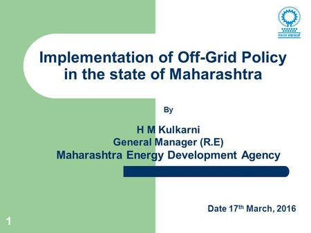 1 Implementation of Off-Grid Policy in the state of Maharashtra By H M Kulkarni General Manager (R.E) Maharashtra Energy Development Agency Date 17 th.