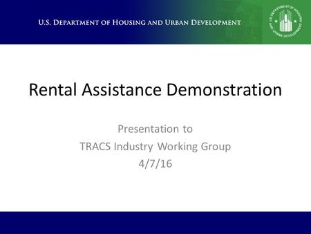 Rental Assistance Demonstration Presentation to TRACS Industry Working Group 4/7/16.