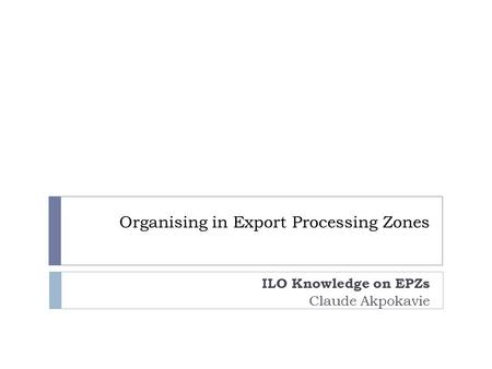 Organising in Export Processing Zones ILO Knowledge on EPZs Claude Akpokavie.