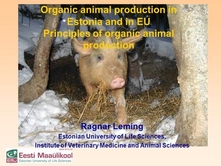Organic animal production in Estonia and in EU Principles of organic animal production Ragnar Leming Estonian University of Life Sciences, Institute of.