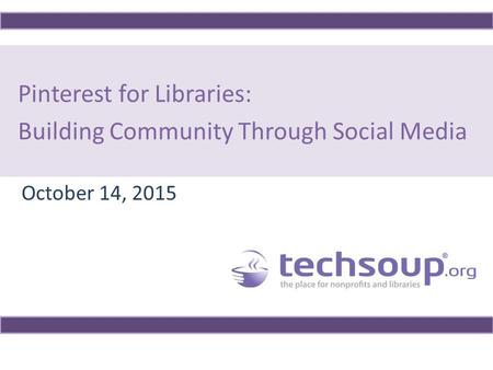Pinterest for Libraries: Building Community Through Social Media October 14, 2015.
