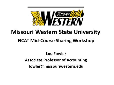 Missouri Western State University NCAT Mid-Course Sharing Workshop Lou Fowler Associate Professor of Accounting