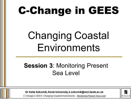 Dr Katie Szkornik, Keele University, C-Change in GEES: Changing Coastal Environments – Monitoring Present Sea Level Dr Katie.