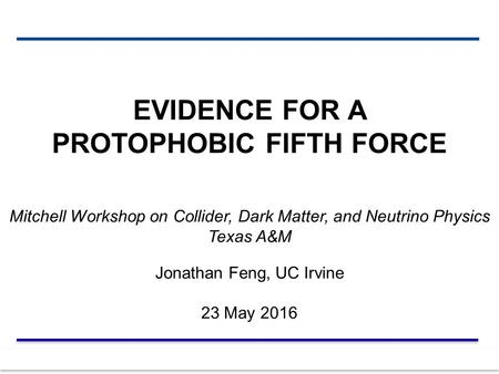 23 May 2016 Feng 1 EVIDENCE FOR A PROTOPHOBIC FIFTH FORCE Mitchell Workshop on Collider, Dark Matter, and Neutrino Physics Texas A&M Jonathan Feng, UC.