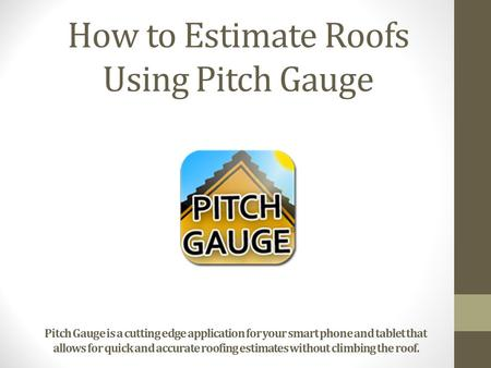How to Estimate Roofs Using Pitch Gauge Pitch Gauge is a cutting edge application for your smart phone and tablet that allows for quick and accurate roofing.