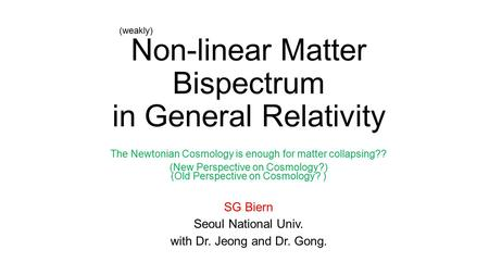 Non-linear Matter Bispectrum in General Relativity SG Biern Seoul National Univ. with Dr. Jeong and Dr. Gong. The Newtonian Cosmology is enough for matter.