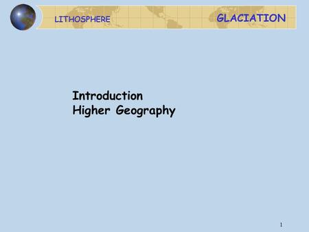 LITHOSPHERE GLACIATION 1 Introduction Higher Geography.