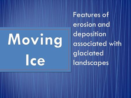 Features of erosion and deposition associated with glaciated landscapes Moving Ice.