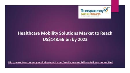 Healthcare Mobility Solutions Market to Reach US$148.66 bn by 2023.