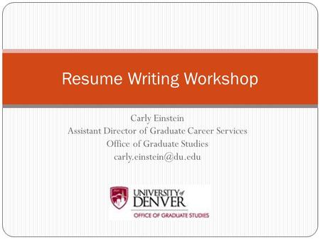 Carly Einstein Assistant Director of Graduate Career Services Office of Graduate Studies Resume Writing Workshop.