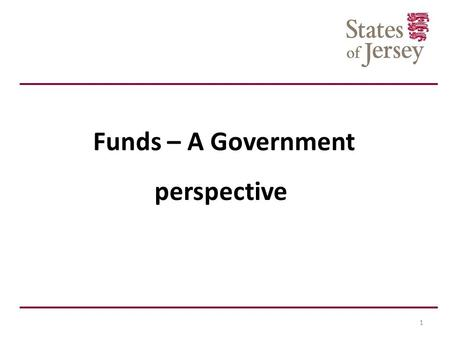 Funds – A Government perspective 1. Agenda Welcome Introduction to the Financial Services Unit Past 18 months Policy Framework Jurisdictional Review Funds.
