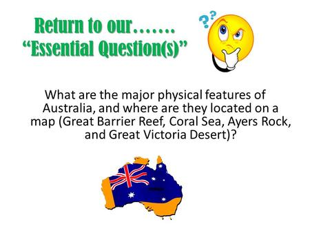 "Return to our……. ""Essential Question(s)"" What are the major physical features of Australia, and where are they located on a map (Great Barrier Reef, Coral."
