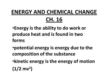 ENERGY AND CHEMICAL CHANGE CH. 16 Energy is the ability to do work or produce heat and is found in two forms potential energy is energy due to the composition.