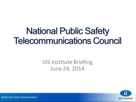 Realize the Power of Information IJIS Institute Briefing June 24, 2014.