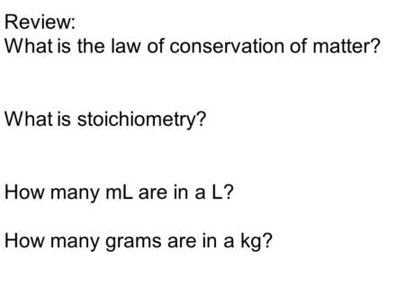 Review: What is the law of conservation of matter? What is stoichiometry? How many mL are in a L? How many grams are in a kg?