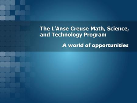The L'Anse Creuse Math, Science, and Technology Program A world of opportunities.