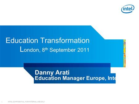 INTEL CONFIDENTIAL, FOR INTERNAL USE ONLY 1 Education Transformation L ondon, 8 th September 2011 Danny Arati Education Manager Europe, Intel.