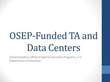 OSEP-Funded TA and Data Centers David Guardino, Office of Special Education Programs, U.S. Department of Education.