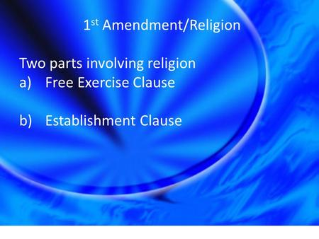 1 st Amendment/Religion Two parts involving religion a)Free Exercise Clause b)Establishment Clause.