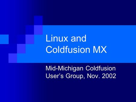 Linux and Coldfusion MX Mid-Michigan Coldfusion User's Group, Nov. 2002.