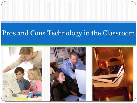 Pros and Cons Technology in the Classroom. Pros: Technology in Classrooms Students will be more excited about learning. Students will want to improve.