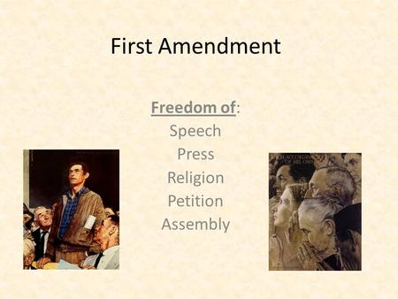 First Amendment Freedom of: Speech Press Religion Petition Assembly.