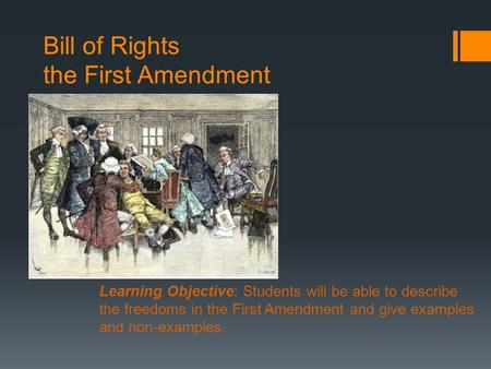 Bill of Rights the First Amendment Learning Objective: Students will be able to describe the freedoms in the First Amendment and give examples and non-examples.