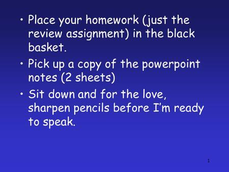 1 Place your homework (just the review assignment) in the black basket. Pick up a copy of the powerpoint notes (2 sheets) Sit down and for the love, sharpen.