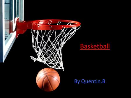 Basketball By Quentin.B. Why this subject? Because I really like basketball and I would like to learn more about it! (OF COURSE)