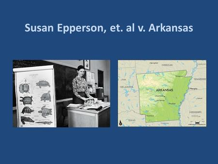 "Susan Epperson, et. al v. Arkansas. BACKGROUND Arkansas passes ""anti-evolution"" statute in 1928 Applies to teachers in state supported schools or universities."