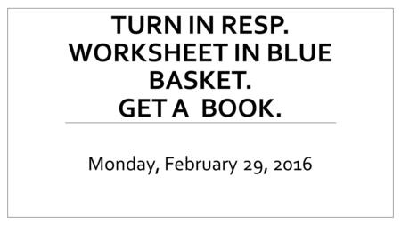 TURN IN RESP. WORKSHEET IN BLUE BASKET. GET A BOOK. Monday, February 29, 2016.