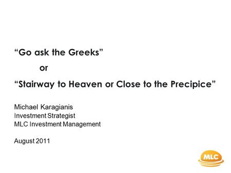 """Stairway to Heaven or Close to the Precipice"" Michael Karagianis Investment Strategist MLC Investment Management August 2011 ""Go ask the Greeks"" or."