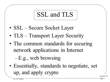 Lecture 10 Page 1 CS 236 Online SSL and TLS SSL – Secure Socket Layer TLS – Transport Layer Security The common standards for securing network applications.