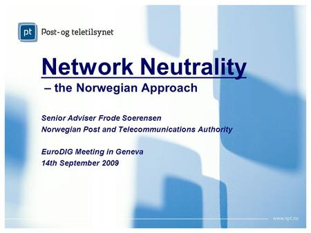 September 2009Network Neutrality – the Norwegian ApproachPage 1 Network Neutrality – the Norwegian Approach Senior Adviser Frode Soerensen Norwegian Post.