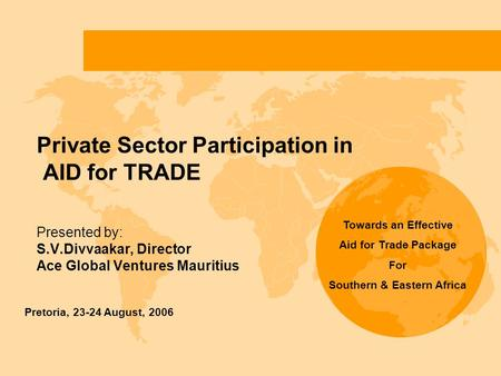 Private Sector Participation in AID for TRADE Presented by: S.V.Divvaakar, Director Ace Global Ventures Mauritius Pretoria, 23-24 August, 2006 Towards.